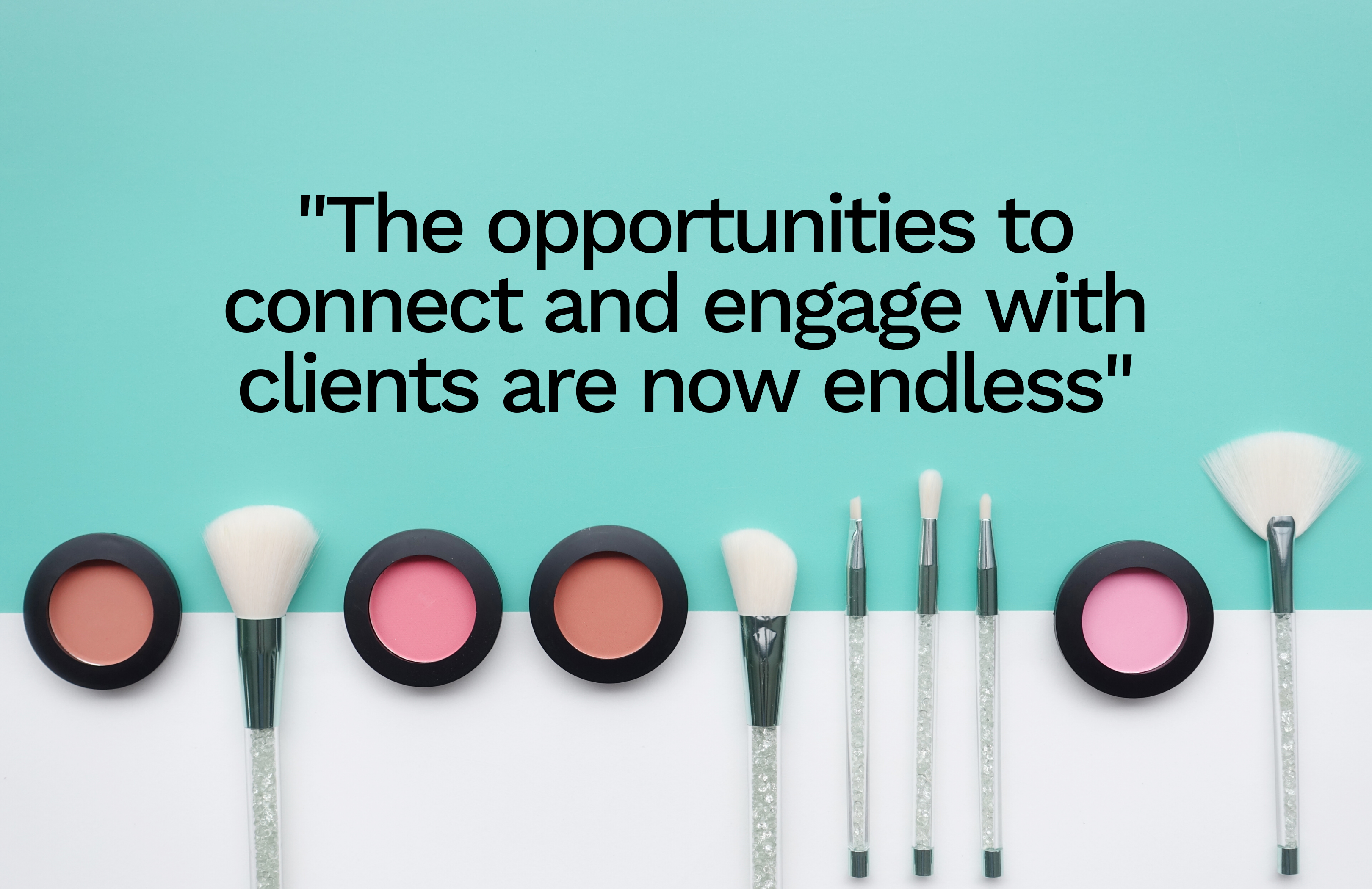 The opportunities to connect and engage with clients are now endless